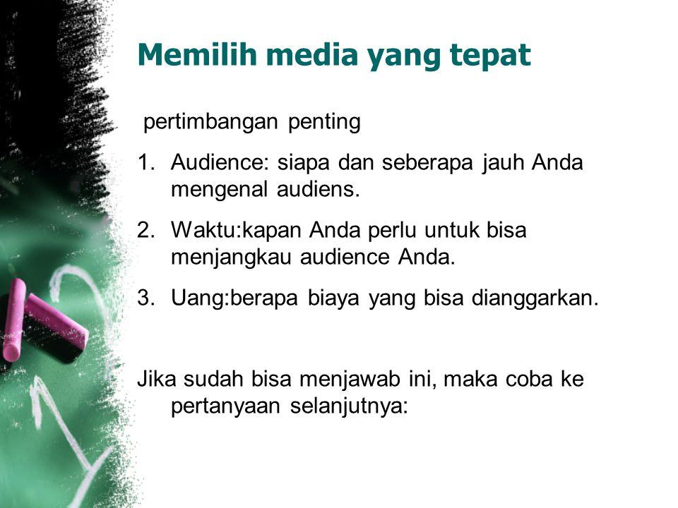 Memilih media yang tepat pertimbangan penting 1.Audience: siapa dan seberapa jauh Anda mengenal audiens. 2.Waktu:kapan Anda perlu untuk bisa menjangka