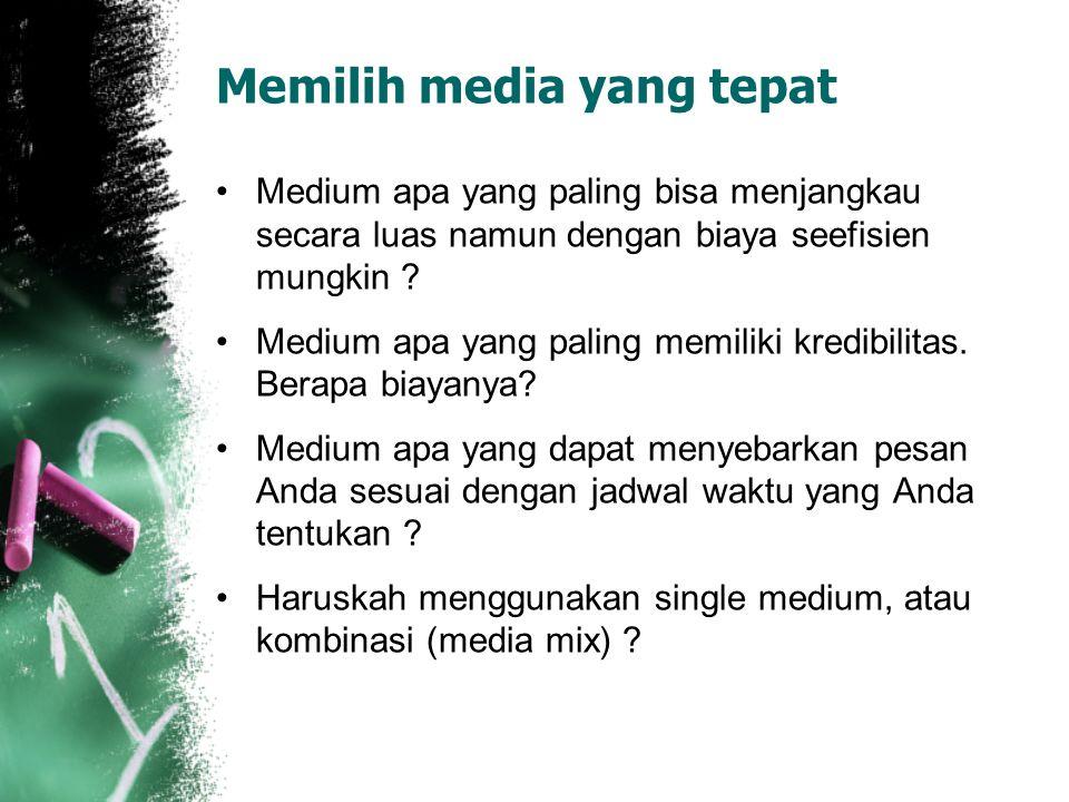Memilih media yang tepat Medium apa yang paling bisa menjangkau secara luas namun dengan biaya seefisien mungkin ? Medium apa yang paling memiliki kre