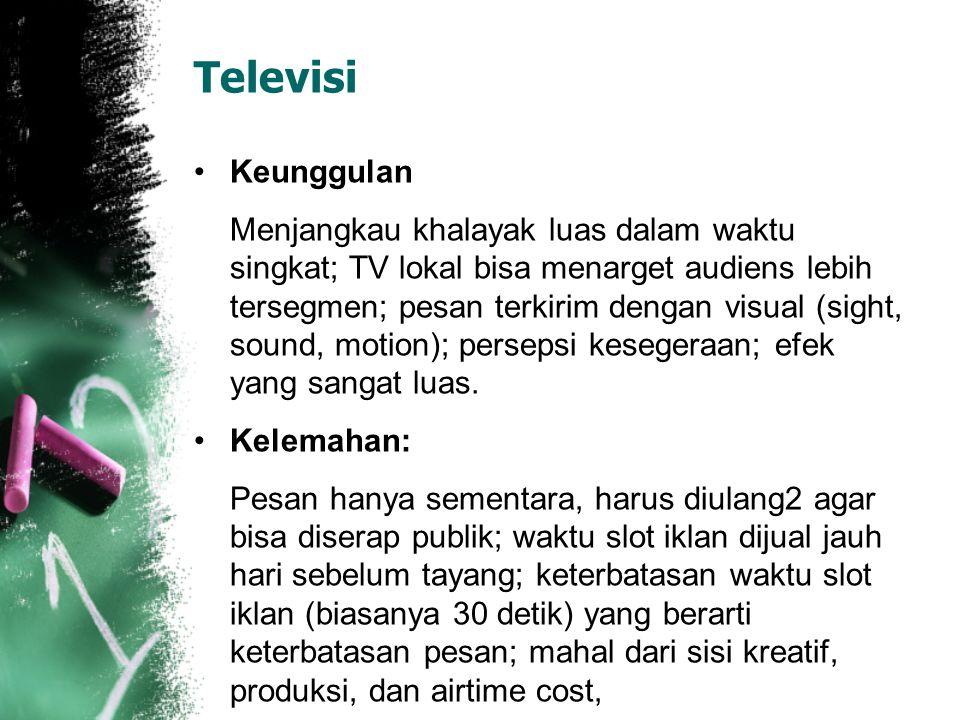 Televisi Keunggulan Menjangkau khalayak luas dalam waktu singkat; TV lokal bisa menarget audiens lebih tersegmen; pesan terkirim dengan visual (sight, sound, motion); persepsi kesegeraan; efek yang sangat luas.