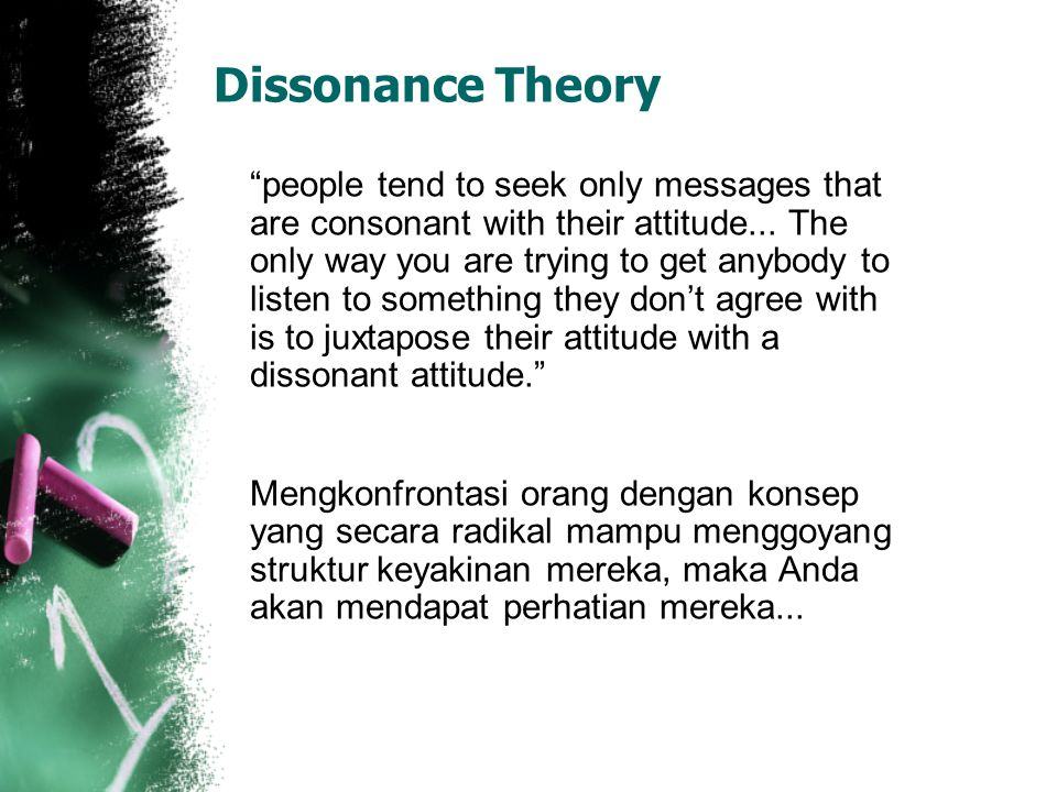 Dissonance Theory people tend to seek only messages that are consonant with their attitude...