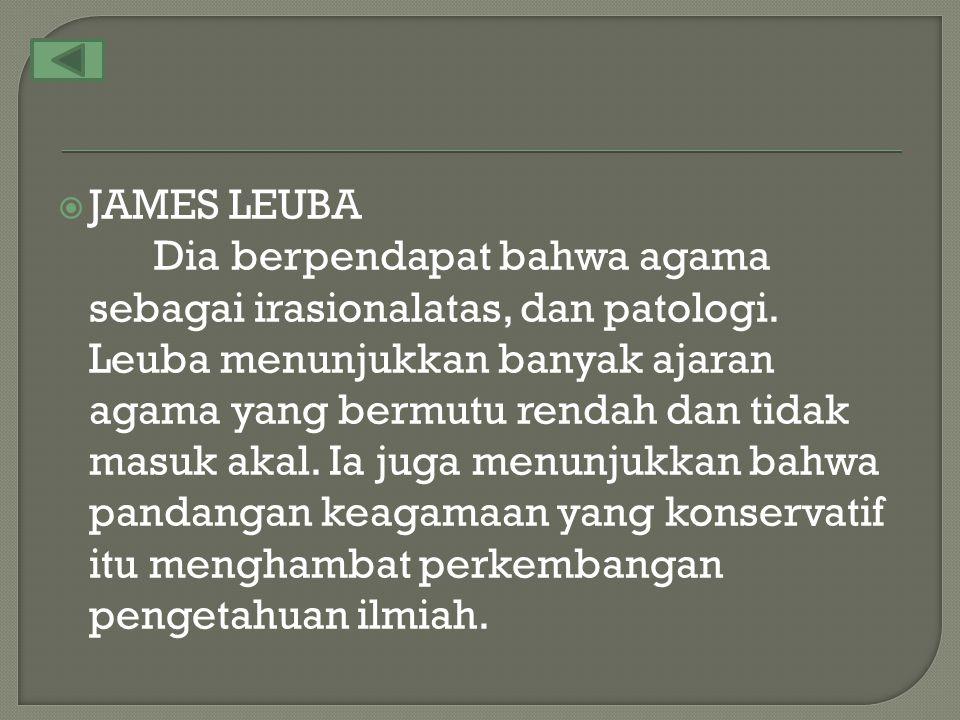  JAMES LEUBA Dia berpendapat bahwa agama sebagai irasionalatas, dan patologi. Leuba menunjukkan banyak ajaran agama yang bermutu rendah dan tidak mas