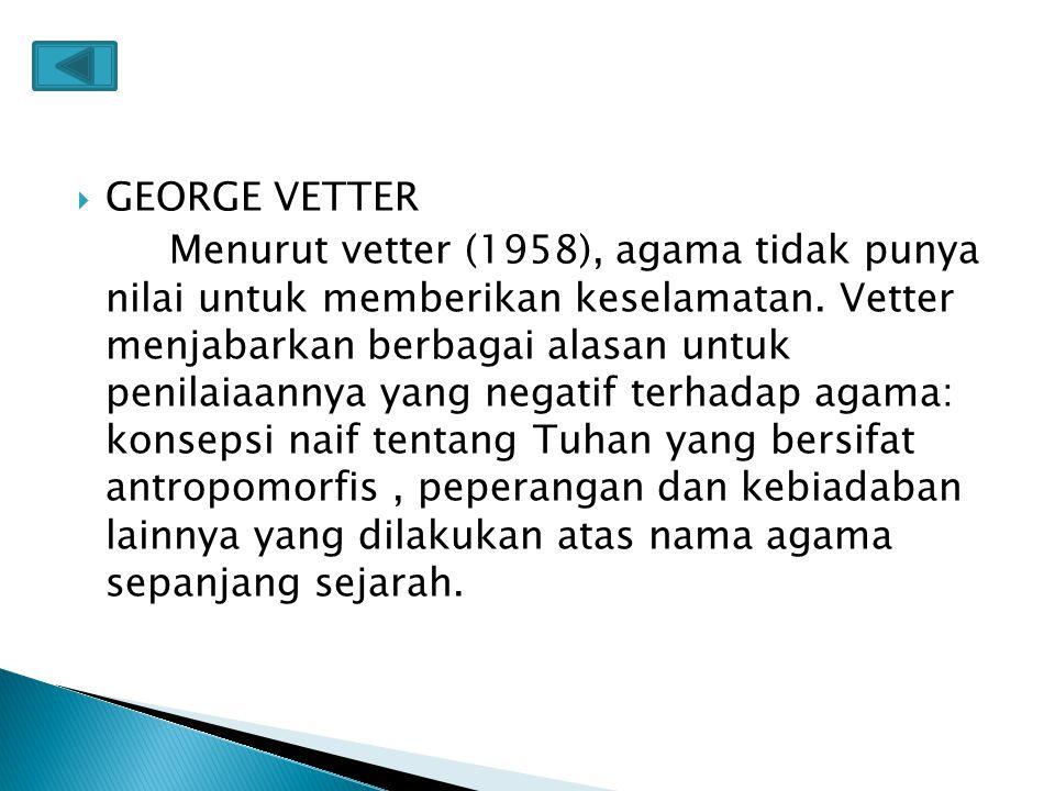  GEORGE VETTER Menurut vetter (1958), agama tidak punya nilai untuk memberikan keselamatan. Vetter menjabarkan berbagai alasan untuk penilaiaannya ya