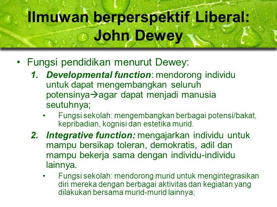 Ilmuwan berperspektif Liberal: John Dewey Fungsi pendidikan menurut Dewey: 1.Developmental function: mendorong individu untuk dapat mengembangkan selu