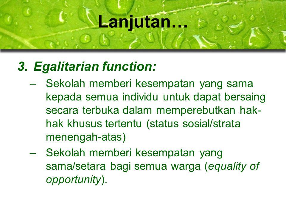 Lanjutan… 3.Egalitarian function: –Sekolah memberi kesempatan yang sama kepada semua individu untuk dapat bersaing secara terbuka dalam memperebutkan