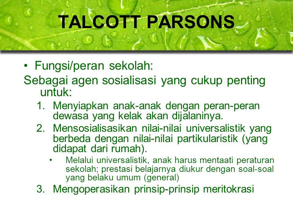 TALCOTT PARSONS Fungsi/peran sekolah: Sebagai agen sosialisasi yang cukup penting untuk: 1.Menyiapkan anak-anak dengan peran-peran dewasa yang kelak a