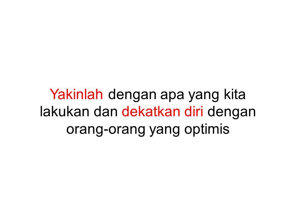 Yakinlah dengan apa yang kita lakukan dan dekatkan diri dengan orang-orang yang optimis