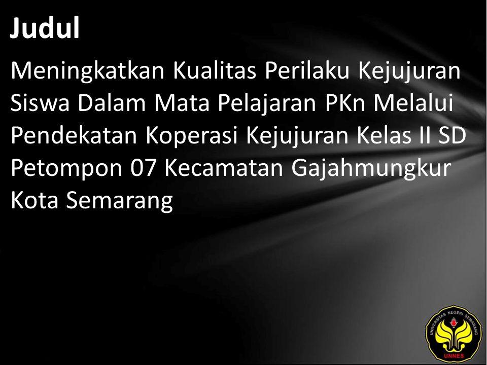 Judul Meningkatkan Kualitas Perilaku Kejujuran Siswa Dalam Mata Pelajaran PKn Melalui Pendekatan Koperasi Kejujuran Kelas II SD Petompon 07 Kecamatan Gajahmungkur Kota Semarang