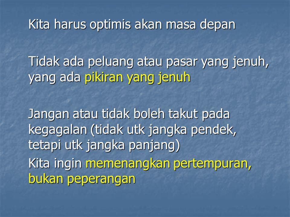 Kita harus optimis akan masa depan Tidak ada peluang atau pasar yang jenuh, yang ada pikiran yang jenuh Jangan atau tidak boleh takut pada kegagalan (