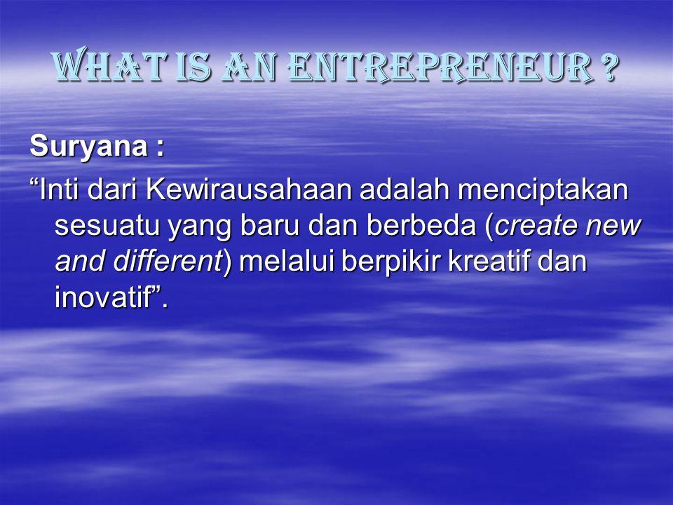 """What is an Entrepreneur ? Suryana : """"Inti dari Kewirausahaan adalah menciptakan sesuatu yang baru dan berbeda (create new and different) melalui berpi"""