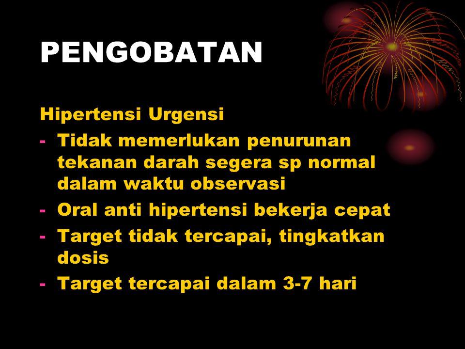 PENGOBATAN Hipertensi Urgensi -Tidak memerlukan penurunan tekanan darah segera sp normal dalam waktu observasi -Oral anti hipertensi bekerja cepat -Target tidak tercapai, tingkatkan dosis -Target tercapai dalam 3-7 hari