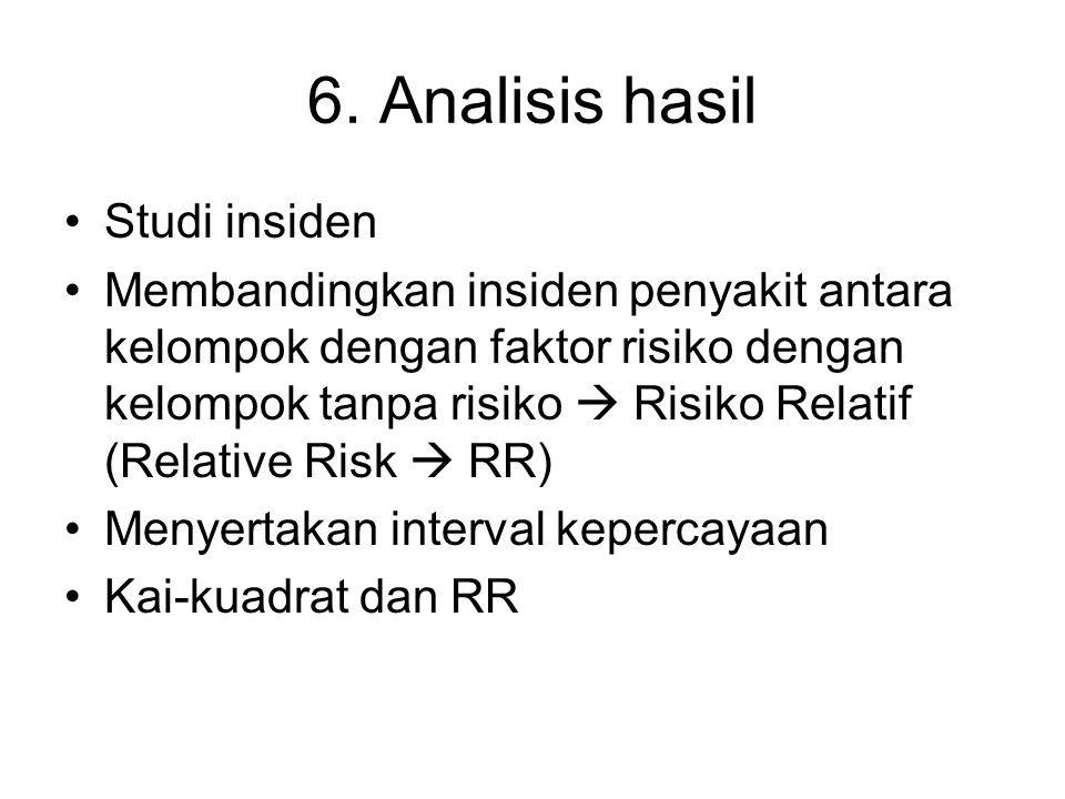 6. Analisis hasil Studi insiden Membandingkan insiden penyakit antara kelompok dengan faktor risiko dengan kelompok tanpa risiko  Risiko Relatif (Rel