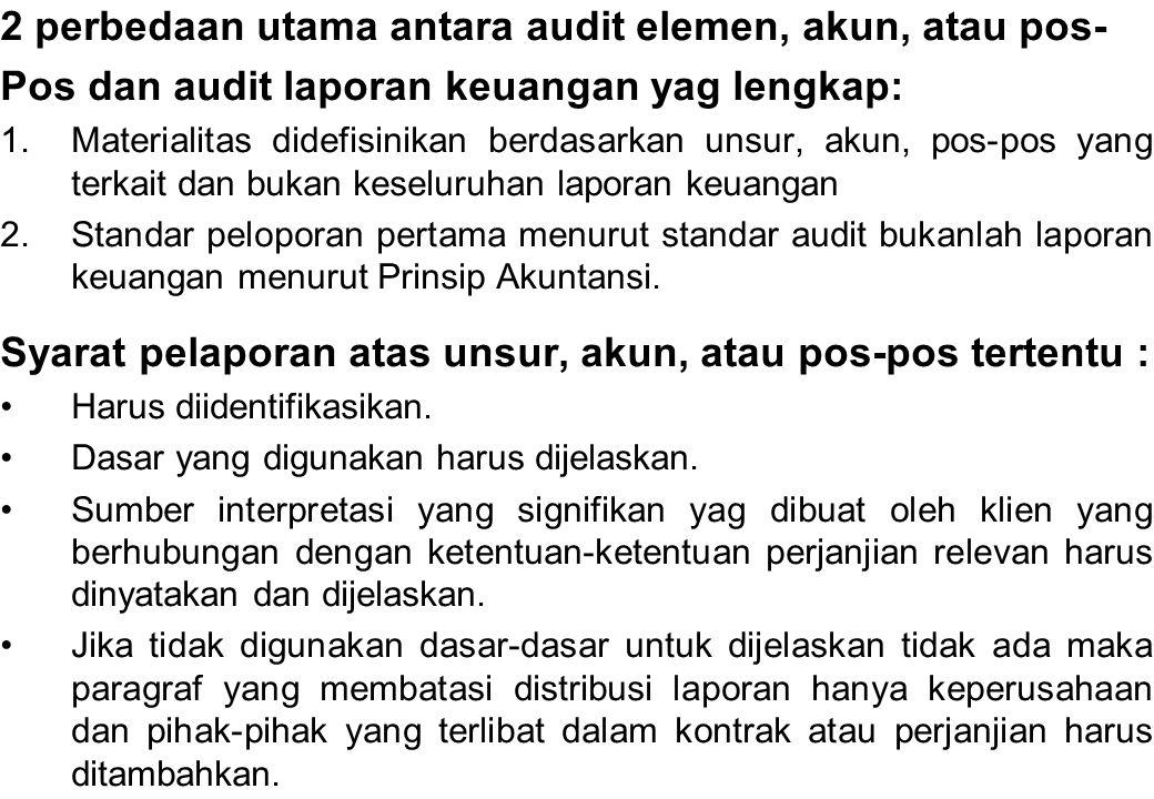2 perbedaan utama antara audit elemen, akun, atau pos- Pos dan audit laporan keuangan yag lengkap: 1.Materialitas didefisinikan berdasarkan unsur, aku