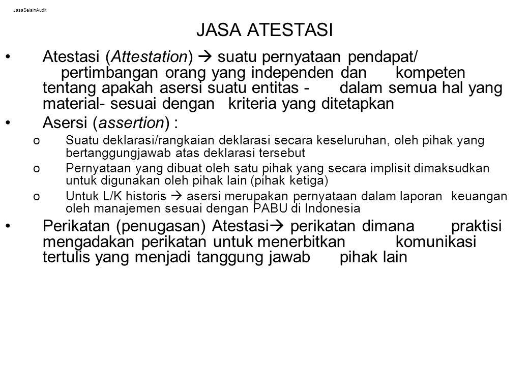 JasaSelainAudit JASA ATESTASI Atestasi (Attestation)  suatu pernyataan pendapat/ pertimbangan orang yang independen dan kompeten tentang apakah asers