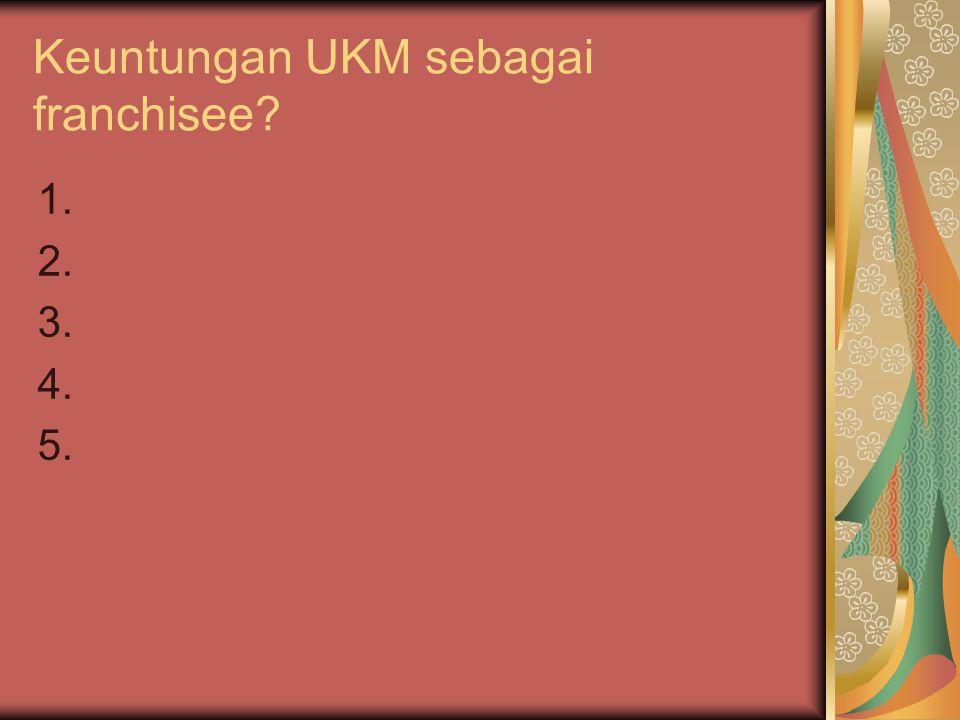 Keuntungan UKM sebagai franchisee? 1. 2. 3. 4. 5.