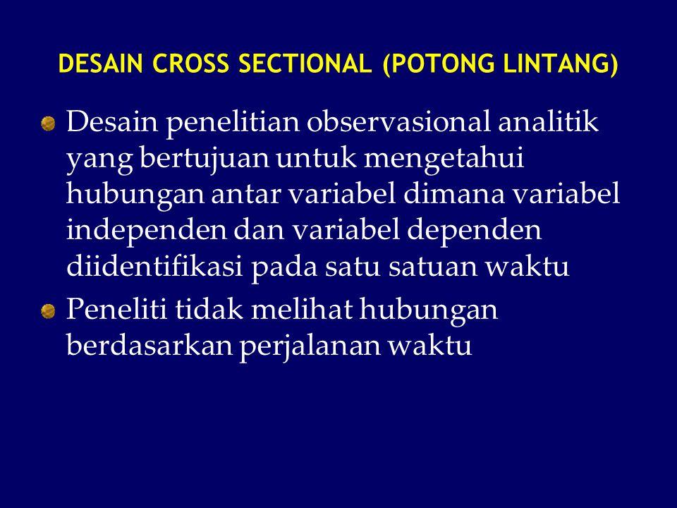 DESAIN CROSS SECTIONAL (POTONG LINTANG) Desain penelitian observasional analitik yang bertujuan untuk mengetahui hubungan antar variabel dimana variab