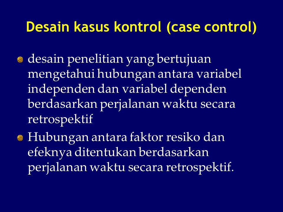Desain kasus kontrol (case control) desain penelitian yang bertujuan mengetahui hubungan antara variabel independen dan variabel dependen berdasarkan