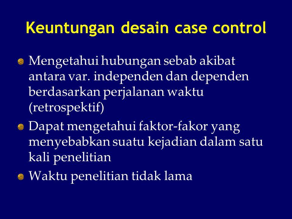 Keuntungan desain case control Mengetahui hubungan sebab akibat antara var. independen dan dependen berdasarkan perjalanan waktu (retrospektif) Dapat