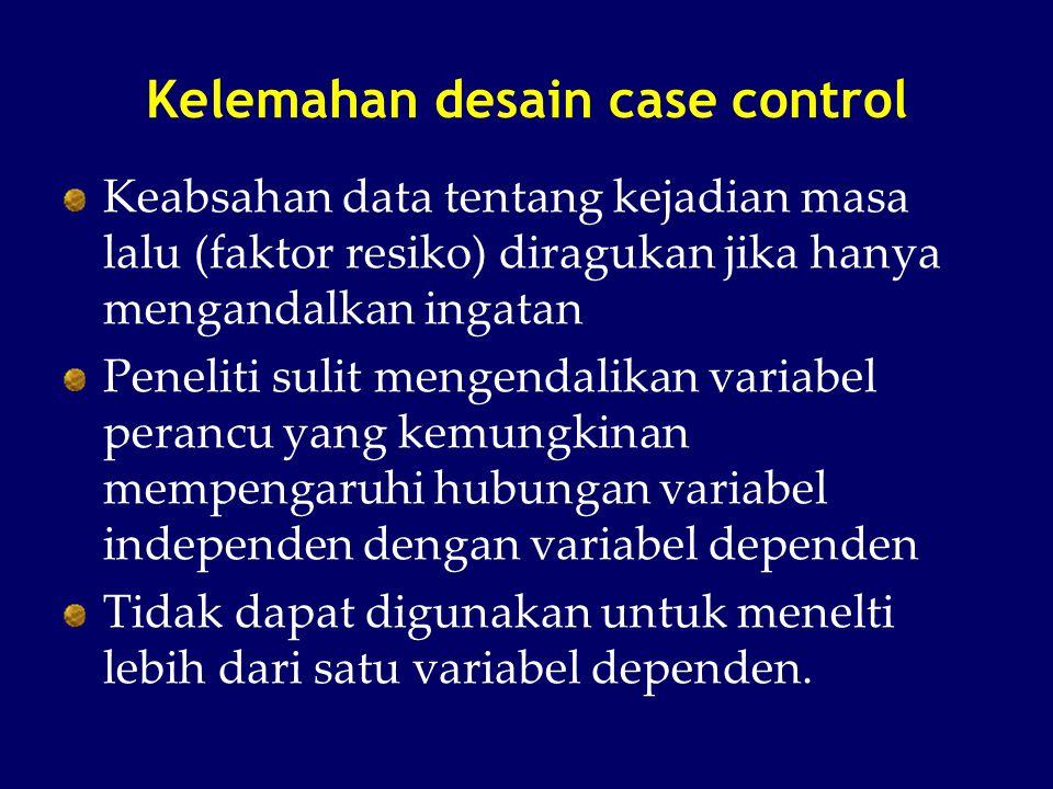 Kelemahan desain case control Keabsahan data tentang kejadian masa lalu (faktor resiko) diragukan jika hanya mengandalkan ingatan Peneliti sulit menge