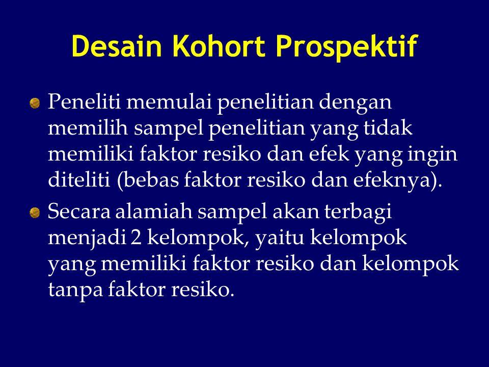 Desain Kohort Prospektif Peneliti memulai penelitian dengan memilih sampel penelitian yang tidak memiliki faktor resiko dan efek yang ingin diteliti (