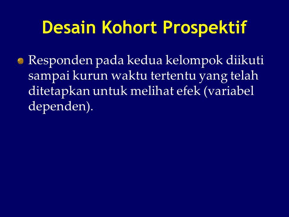 Desain Kohort Prospektif Responden pada kedua kelompok diikuti sampai kurun waktu tertentu yang telah ditetapkan untuk melihat efek (variabel dependen