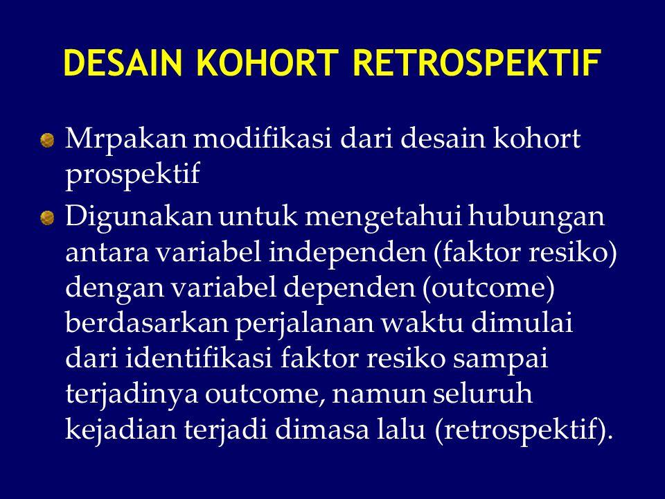 DESAIN KOHORT RETROSPEKTIF Mrpakan modifikasi dari desain kohort prospektif Digunakan untuk mengetahui hubungan antara variabel independen (faktor res