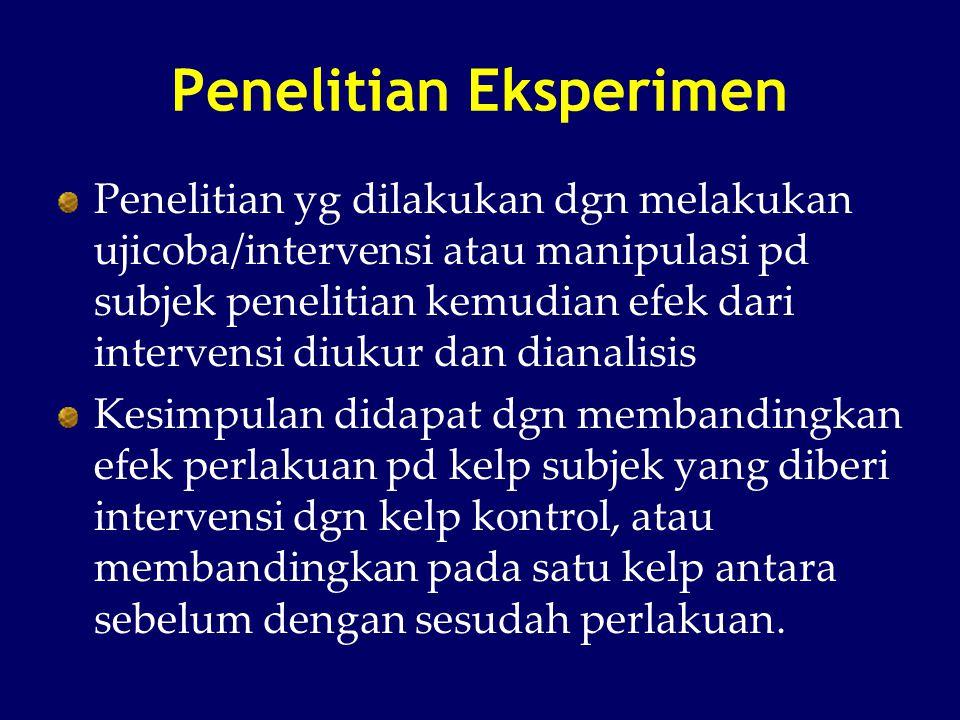 Penelitian Eksperimen Penelitian yg dilakukan dgn melakukan ujicoba/intervensi atau manipulasi pd subjek penelitian kemudian efek dari intervensi diuk