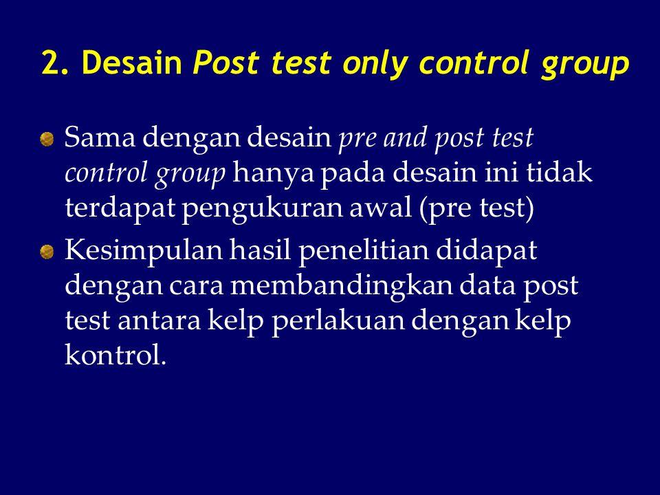 2. Desain Post test only control group Sama dengan desain pre and post test control group hanya pada desain ini tidak terdapat pengukuran awal (pre te