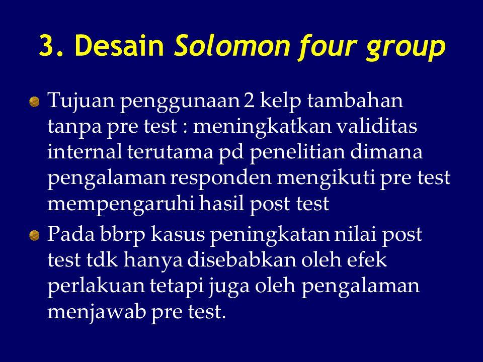 3. Desain Solomon four group Tujuan penggunaan 2 kelp tambahan tanpa pre test : meningkatkan validitas internal terutama pd penelitian dimana pengalam