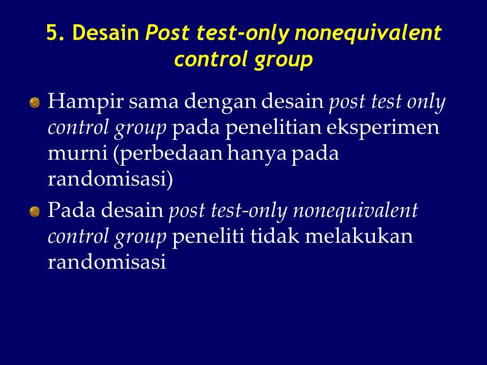 5. Desain Post test-only nonequivalent control group Hampir sama dengan desain post test only control group pada penelitian eksperimen murni (perbedaa
