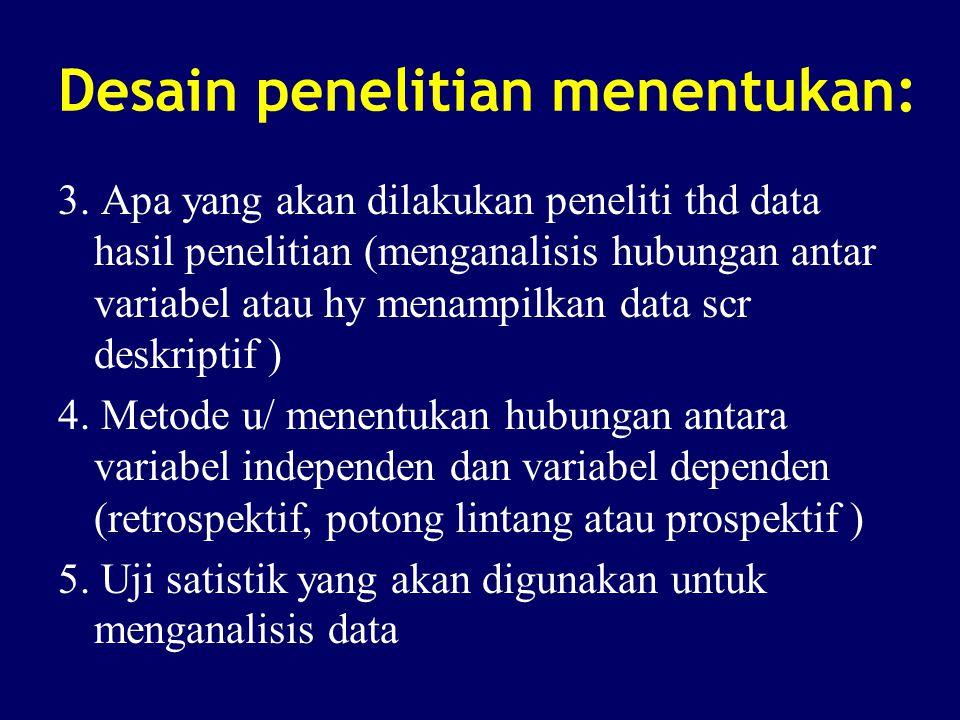 Desain penelitian menentukan: 3. Apa yang akan dilakukan peneliti thd data hasil penelitian (menganalisis hubungan antar variabel atau hy menampilkan