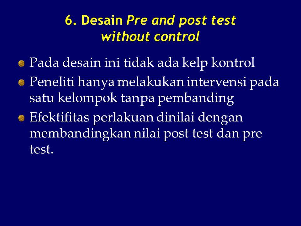 6. Desain Pre and post test without control Pada desain ini tidak ada kelp kontrol Peneliti hanya melakukan intervensi pada satu kelompok tanpa pemban