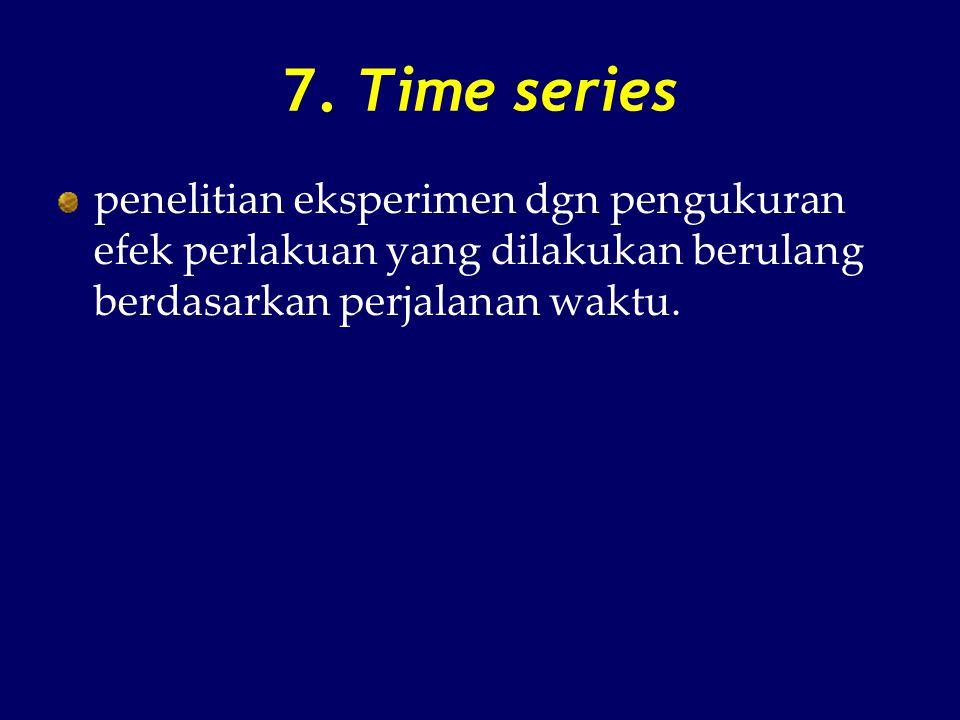 7. Time series penelitian eksperimen dgn pengukuran efek perlakuan yang dilakukan berulang berdasarkan perjalanan waktu.