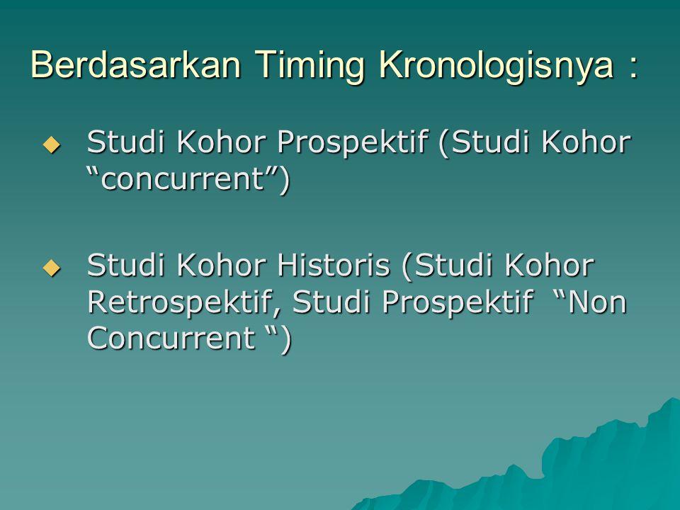 Berdasarkan Timing Kronologisnya :  Studi Kohor Prospektif (Studi Kohor concurrent )  Studi Kohor Historis (Studi Kohor Retrospektif, Studi Prospektif Non Concurrent )