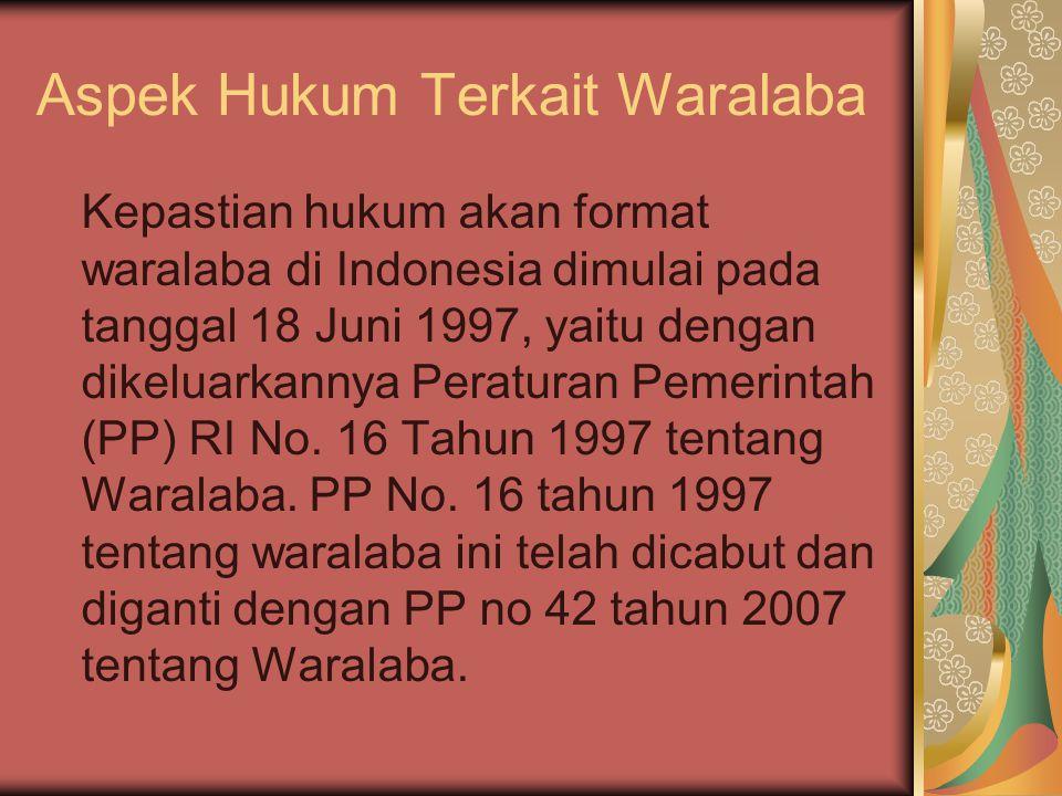 Aspek Hukum Terkait Waralaba Kepastian hukum akan format waralaba di Indonesia dimulai pada tanggal 18 Juni 1997, yaitu dengan dikeluarkannya Peraturan Pemerintah (PP) RI No.