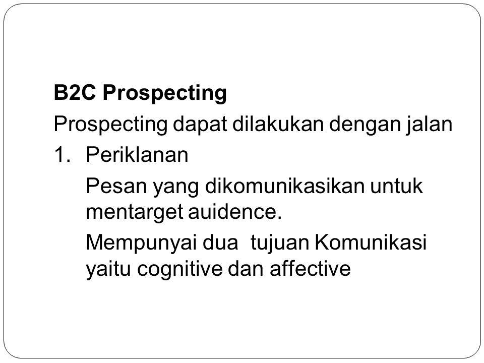 B2C Prospecting Prospecting dapat dilakukan dengan jalan 1.Periklanan Pesan yang dikomunikasikan untuk mentarget auidence. Mempunyai dua tujuan Komuni