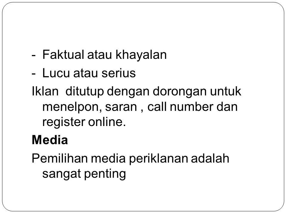 -Faktual atau khayalan -Lucu atau serius Iklan ditutup dengan dorongan untuk menelpon, saran, call number dan register online. Media Pemilihan media p
