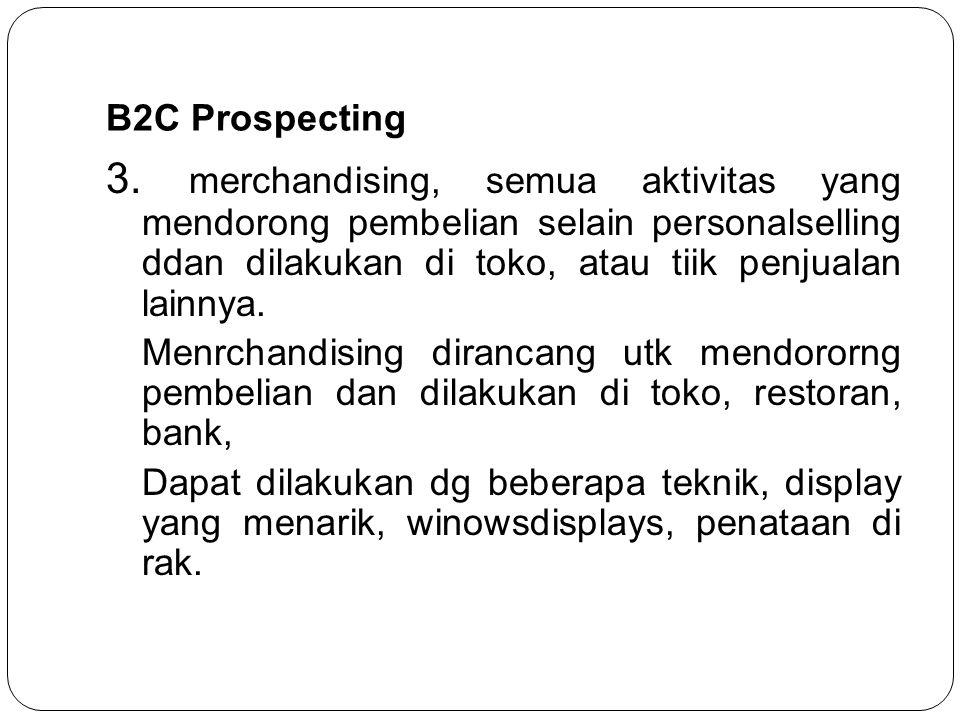 B2C Prospecting 3. merchandising, semua aktivitas yang mendorong pembelian selain personalselling ddan dilakukan di toko, atau tiik penjualan lainnya.