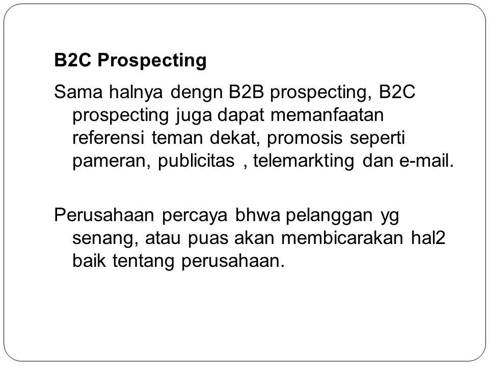 B2C Prospecting Sama halnya dengn B2B prospecting, B2C prospecting juga dapat memanfaatan referensi teman dekat, promosis seperti pameran, publicitas,