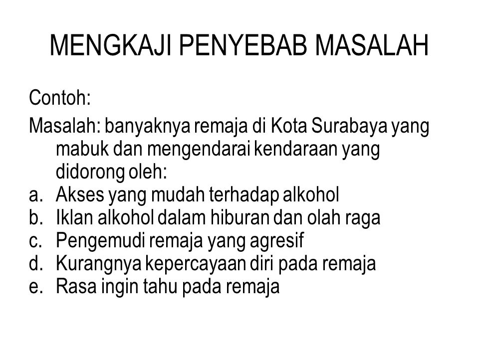 MENGKAJI PENYEBAB MASALAH Contoh: Masalah: banyaknya remaja di Kota Surabaya yang mabuk dan mengendarai kendaraan yang didorong oleh: a.Akses yang mud