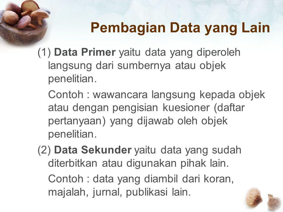 Pembagian Data yang Lain (1) Data Primer yaitu data yang diperoleh langsung dari sumbernya atau objek penelitian. Contoh : wawancara langsung kepada o