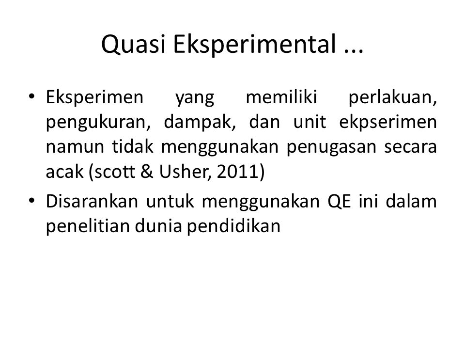 Quasi Eksperimental... Eksperimen yang memiliki perlakuan, pengukuran, dampak, dan unit ekpserimen namun tidak menggunakan penugasan secara acak (scot