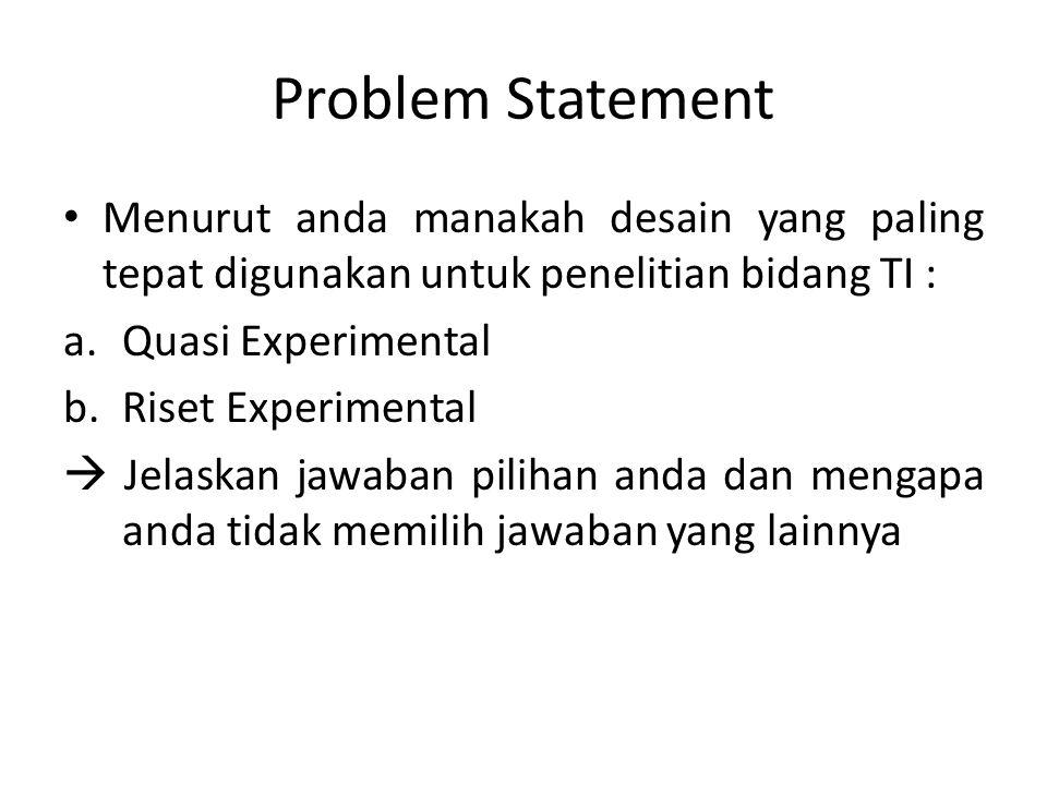Problem Statement Menurut anda manakah desain yang paling tepat digunakan untuk penelitian bidang TI : a.Quasi Experimental b.Riset Experimental  Jel