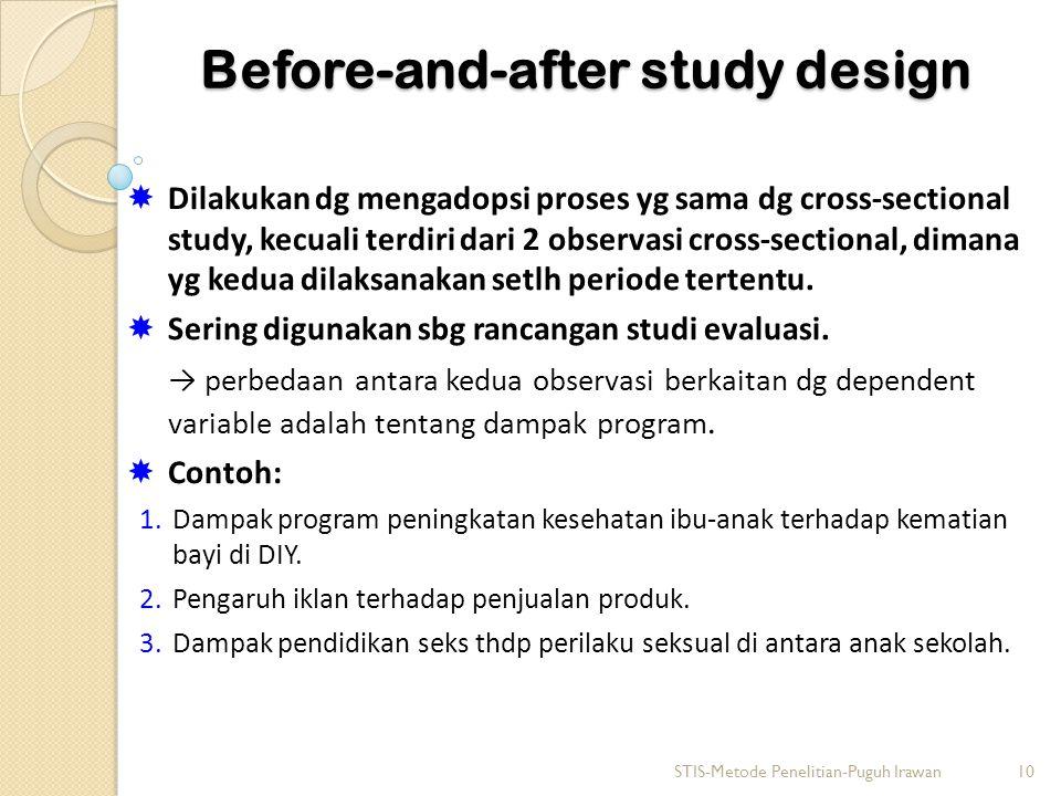 Before-and-after study design  Dilakukan dg mengadopsi proses yg sama dg cross-sectional study, kecuali terdiri dari 2 observasi cross-sectional, dim