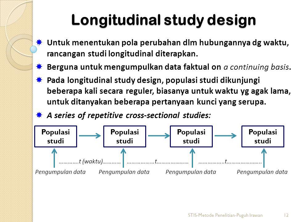 Longitudinal study design  Untuk menentukan pola perubahan dlm hubungannya dg waktu, rancangan studi longitudinal diterapkan.  Berguna untuk mengump