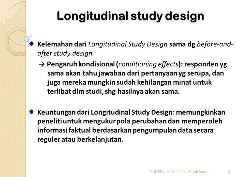 Longitudinal study design  Kelemahan dari Longitudinal Study Design sama dg before-and- after study design. → Pengaruh kondisional (conditioning effe