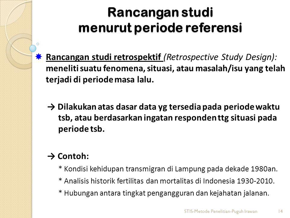Rancangan studi menurut periode referensi  Rancangan studi retrospektif (Retrospective Study Design): meneliti suatu fenomena, situasi, atau masalah/
