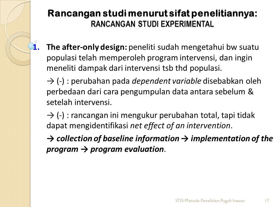 Rancangan studi menurut sifat penelitiannya: RANCANGAN STUDI EXPERIMENTAL 1.The after-only design: peneliti sudah mengetahui bw suatu populasi telah m