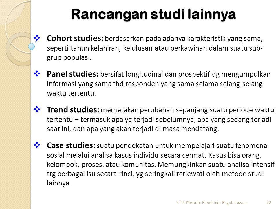 Rancangan studi lainnya  Cohort studies: berdasarkan pada adanya karakteristik yang sama, seperti tahun kelahiran, kelulusan atau perkawinan dalam su