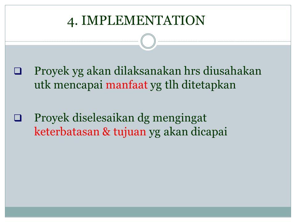 4. IMPLEMENTATION  Proyek yg akan dilaksanakan hrs diusahakan utk mencapai manfaat yg tlh ditetapkan  Proyek diselesaikan dg mengingat keterbatasan