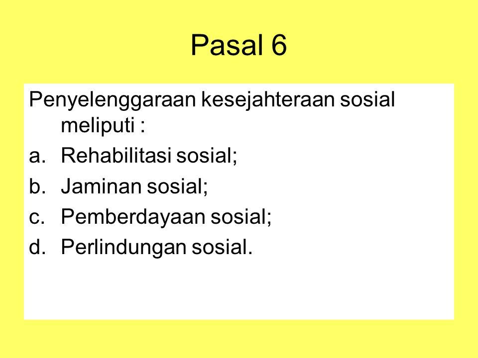 Pasal 6 Penyelenggaraan kesejahteraan sosial meliputi : a.Rehabilitasi sosial; b.Jaminan sosial; c.Pemberdayaan sosial; d.Perlindungan sosial.